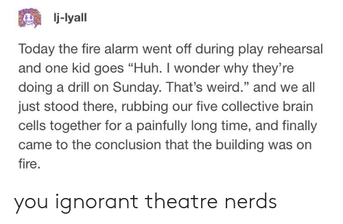 """Fire, Huh, and Ignorant: j-lyall  Today the fire alarm went off during play rehearsal  and one kid goes """"Huh. I wonder why they're  doing a drill on Sunday. That's weird."""" and we all  just stood there, rubbing our five collective brain  cells together for a painfully long time, and finally  came to the conclusion that the building was orn  fire  25 you ignorant theatre nerds"""