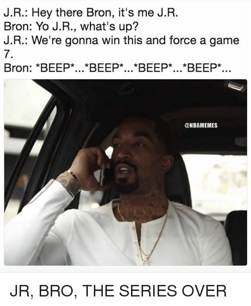 Nba, Yo, and Game: J.R.: Hey there Bron, it's me J.R.  Bron: Yo J.R., what's up?  J.R.: We're gonna win this and force a game  7.  Bron: *BEEP*...*BEEP*...*BEEP*...*BEEP*..  @NBAMEMES JR, BRO, THE SERIES OVER
