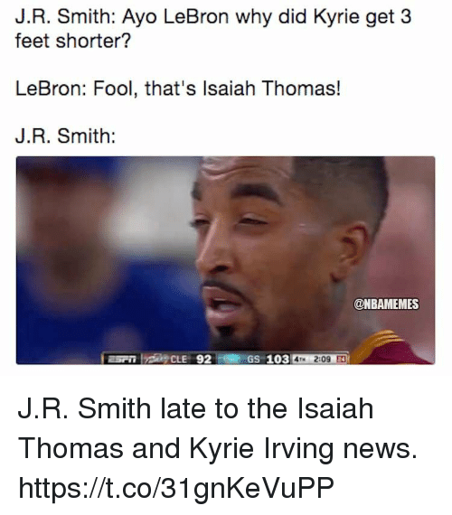 J.R. Smith: J.R. Smith: Ayo LeBron why did Kyrie get 3  feet shorter?  LeBron: Fool, that's lsaiah Thomas!  J.R. Smith:  @NBAMEMES  GS 103 4M 2:09 J.R. Smith late to the Isaiah Thomas and Kyrie Irving news. https://t.co/31gnKeVuPP