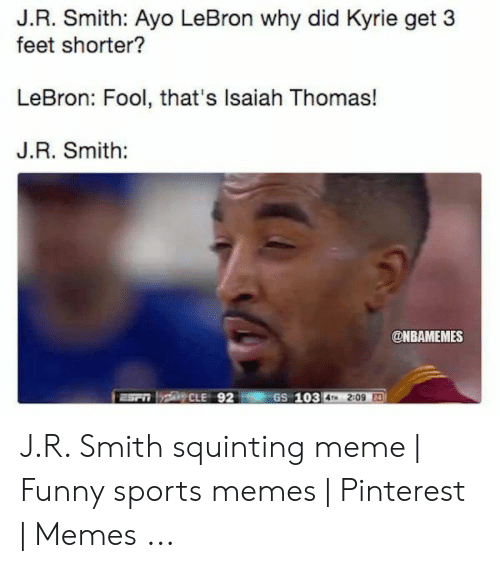 Smith Squinting: J.R. Smith: Ayo LeBron why did Kyrie get 3  feet shorter?  LeBron: Fool, that's Isaiah Thomas!  J.R. Smith:  @NBAMEMES  aSr CLE 92  GS 103  4TM 2:09 E4 J.R. Smith squinting meme | Funny sports memes | Pinterest | Memes ...