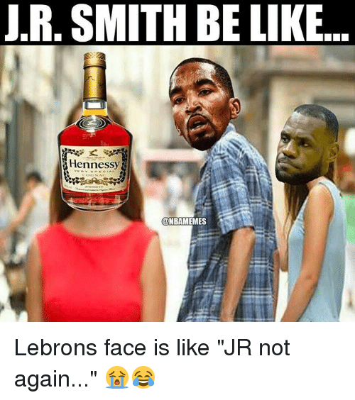 """J.R. Smith: J.R, SMITH BE LIKE..  Hennessy Lebrons face is like """"JR not again..."""" 😭😂"""