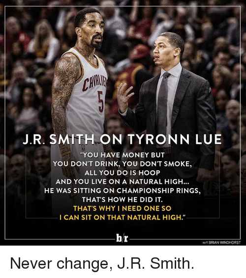 """Drinking, J.R. Smith, and Money: J. R. SMITH ON TYRON NLUE  """"You HAVE MONEY BUT  YOU DON'T DRINK, YOU DON'T SMOKE,  ALL YOU DO IS HOOP  AND YOU LIVE ON A NATURAL HIGH...  HE WAS SITTING ON CHAMPIONSHIP RINGS,  THAT'S HOW HE DID IT.  THAT'S WHY I NEED ONE SO  I CAN SIT ON THAT NATURAL HIGH.""""  br  BRIAN WINDHORST Never change, J.R. Smith."""