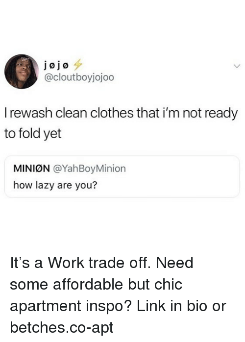 Clothes, Lazy, and Work: J0 jo  @cloutboyjojoo  I rewash clean clothes that i'm not ready  to fold yet  MINION @YahBoyMinion  how lazy are you? It's a Work trade off. Need some affordable but chic apartment inspo? Link in bio or betches.co-apt