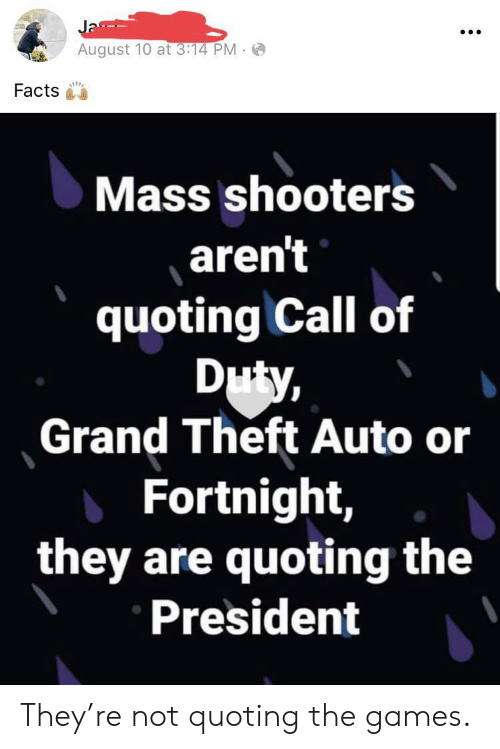 Shooters: Ja  August 10 at 3:14 PM  Facts  Mass shooters  aren't  quoting Call of  Duty,  Grand Theft Auto or  Fortnight,  they are quoting the  President They're not quoting the games.