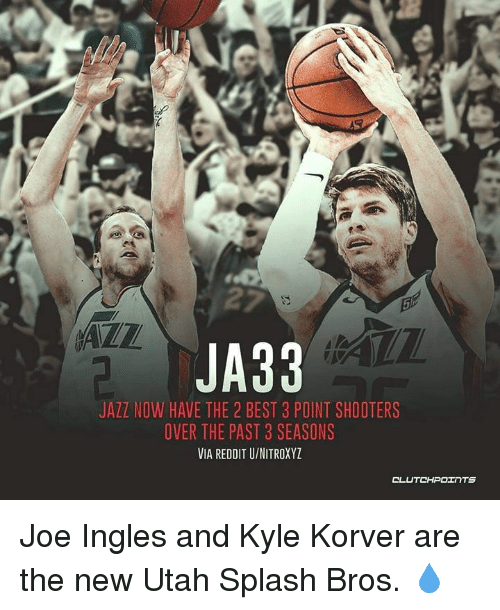 Reddit, Shooters, and Kyle Korver: JA33  JAZZ NOW HAVE THE 2 BEST 3 POINT SHOOTERS  OVER THE PAST 3 SEASONS  VIA REDDIT U/NITROXYZ Joe Ingles and Kyle Korver are the new Utah Splash Bros. 💧