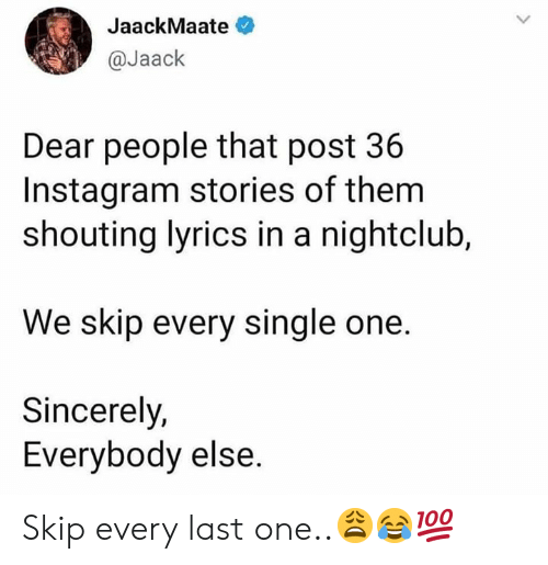 shouting: JaackMaate  @Jaack  Dear people that post 36  Instagram stories of them  shouting lyrics in a nightclub,  We skip every single one.  Sincerely,  Everybody else. Skip every last one..😩😂💯