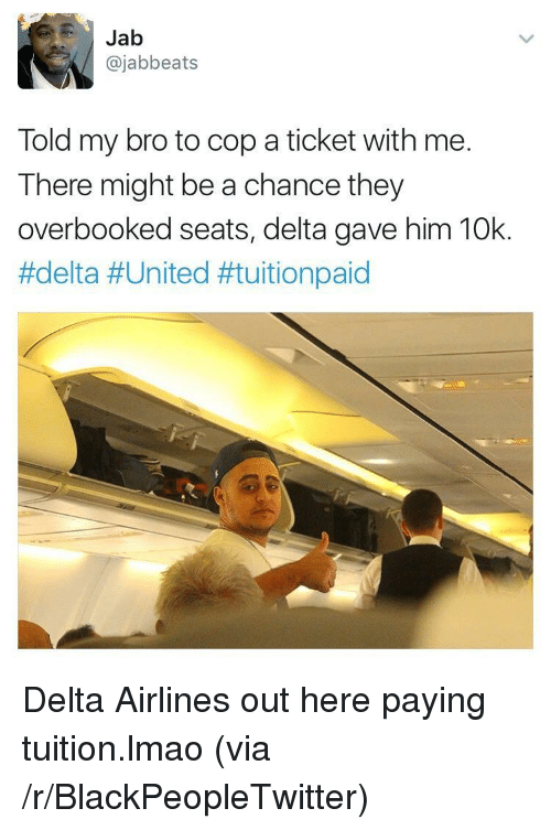 delta airlines: Jab  @jabbeats  Told my bro to cop a ticket with me.  There might be a chance they  overbooked seats, delta gave him 10k.  <p>Delta Airlines out here paying tuition.lmao (via /r/BlackPeopleTwitter)</p>