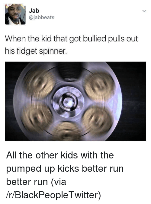 jab: Jab  @jabbeats  When the kid that got bullied pulls out  his fidget spinner. <p>All the other kids with the pumped up kicks better run better run (via /r/BlackPeopleTwitter)</p>