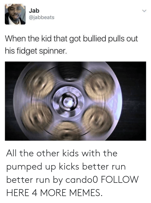 jab: Jab  @jabbeats  When the kid that got bullied pulls out  his fidget spinner. All the other kids with the pumped up kicks better run better run by cando0 FOLLOW HERE 4 MORE MEMES.