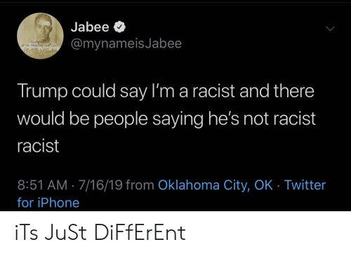 Iphone, Twitter, and Oklahoma: Jabee  @mynameisJabee  THIS WORLD  CRe  LM GAD  Trump could say I'm a racist and there  would be people saying he's not racist  racist  8:51 AM 7/16/19 from Oklahoma City, OK - Twitter  for iPhone iTs JuSt DiFfErEnt