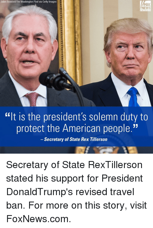 """solemn: Jabin Botsford/The Washington Post via Getty Images  FOX  NEWS  h a n n e  ''It IS the president's Solemn duty to  protect the American people.""""  Secretary of State Rex Tillerson Secretary of State RexTillerson stated his support for President DonaldTrump's revised travel ban. For more on this story, visit FoxNews.com."""