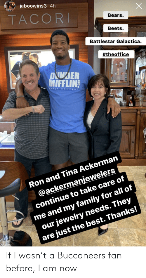 Family, The Office, and Bears: jaboowins3 4h  TACORI  Bears.  Beets.  Battlestar Galactica.  #theoffice  DNNDER  MIFFLIN  PAPER COMPANY  Ron and Tina Ackerman  @ackermanjewelers  me and my family for all of  our jewelry needs. They  are just the best. Thanks!  continue to take care of If I wasn't a Buccaneers fan before, I am now