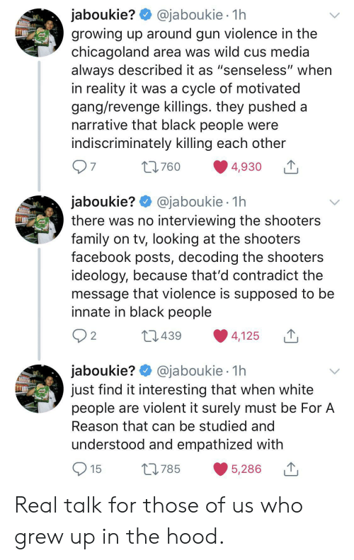 "Shooters: @jaboukie 1h  jaboukie?  growing up around gun violence in the  chicagoland area was wild cus media  always described it as ""senseless"" when  in reality it was a cycle of motivated  gang/revenge killings. they pushed a  narrative that black people were  indiscriminately killing each other  7  L760  4,930  jaboukie? @jaboukie  there was no interviewing the shooters  family on tv, looking at the shooters  facebook posts, decoding the shooters  ideology, because that'd contradict the  message that violence is supposed to be  innate in black people  1h  2  L1439  4,125  jaboukie? @jaboukie  just find it interesting that when white  people are violent it surely must be For A  1h  Reason that can be studied and  understood and empathized with  15  L785  5,286 Real talk for those of us who grew up in the hood."