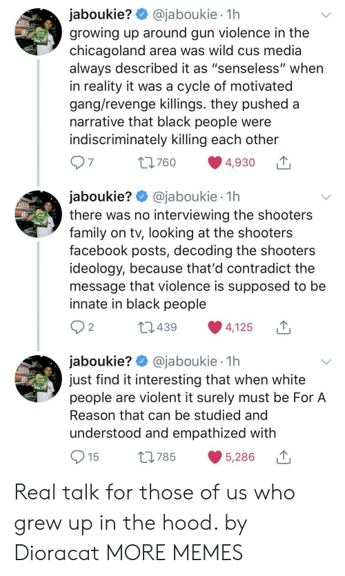 "Shooters: @jaboukie 1h  jaboukie?  growing up around gun violence in the  chicagoland area was wild cus media  always described it as ""senseless"" when  in reality it was a cycle of motivated  gang/revenge killings. they pushed a  narrative that black people were  indiscriminately killing each other  97  t760  4,930  jaboukie? @jaboukie  there was no interviewing the shooters  family on tv, looking at the shooters  facebook posts, decoding the shooters  ideology, because that'd contradict the  message that violence is supposed to be  innate in black people  1h  2 2  L439  4,125  jaboukie? @jaboukie  just find it interesting that when white  people are violent it surely must be For A  1h  Reason that can be studied and  understood and empathized with  15  L785  5,286 Real talk for those of us who grew up in the hood. by Dioracat MORE MEMES"