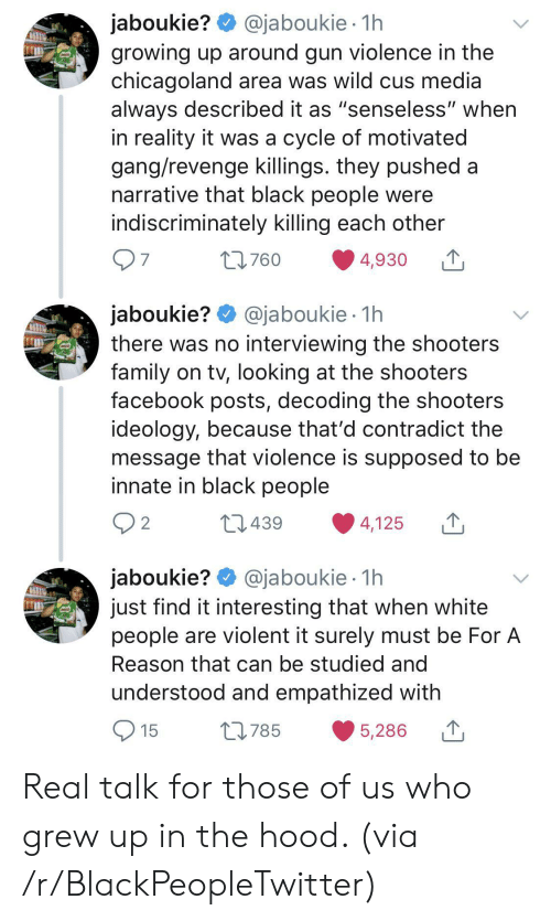 "Shooters: @jaboukie 1h  jaboukie?  growing up around gun violence in the  chicagoland area was wild cus media  always described it as ""senseless"" when  in reality it was a cycle of motivated  gang/revenge killings. they pushed a  narrative that black people were  indiscriminately killing each other  97  t760  4,930  jaboukie? @jaboukie  there was no interviewing the shooters  family on tv, looking at the shooters  facebook posts, decoding the shooters  ideology, because that'd contradict the  message that violence is supposed to be  innate in black people  1h  2 2  L439  4,125  jaboukie? @jaboukie  just find it interesting that when white  people are violent it surely must be For A  1h  Reason that can be studied and  understood and empathized with  15  L785  5,286 Real talk for those of us who grew up in the hood. (via /r/BlackPeopleTwitter)"