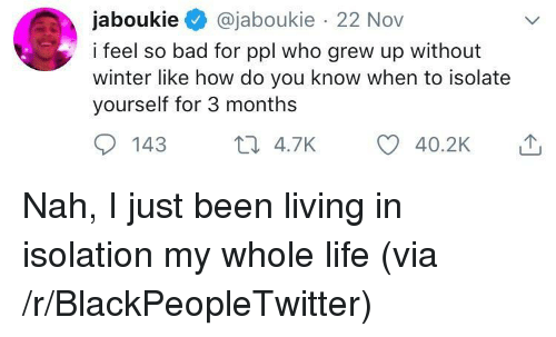 Bad, Blackpeopletwitter, and Life: jaboukie@jaboukie 22 Nov  i feel so bad for ppl who grew up without  winter like how do you know when to isolate  yourself for 3 months  9 143 t4.7K Nah, I just been living in isolation my whole life (via /r/BlackPeopleTwitter)