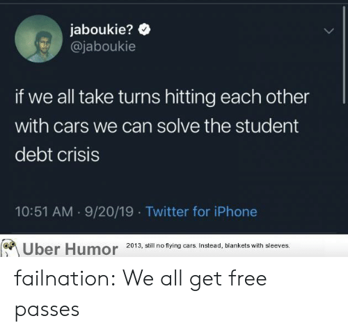 Flying: jaboukie?  @jaboukie  if we all take turns hitting each other  with cars we can solve the student  debt crisis  10:51 AM 9/20/19 Twitter for iPhone  Uber Humor  2013, still no flying cars. Instead, blankets with sleeves. failnation:  We all get free passes