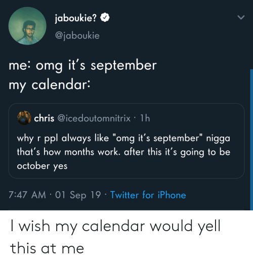 """Calendar: jaboukie?  @jaboukie  me: omg it's september  my calendar:  chris @icedoutomnitrix 1h  why r ppl always like """"omg it's september"""" nigga  that's how months work. after this it's going to be  october  yes  7:47 AM 01 Sep 19 Twitter for iPhone I wish my calendar would yell this at me"""