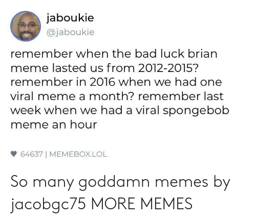 Bad, Dank, and Lol: jaboukie  @jaboukie  remember when the bad luck brian  meme lasted us from 2012-2015?  remember in 2016 when we had one  viral meme a month? remember last  week when we had a viral spongebob  meme an hour  64637 | MEMEBOX.LOL So many goddamn memes by jacobgc75 MORE MEMES