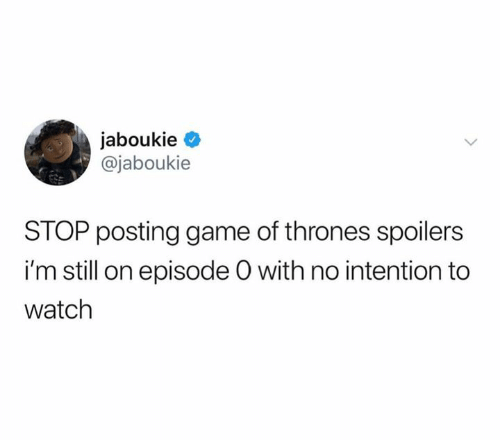 Game of Thrones, Game, and Watch: jaboukie  @jaboukie  STOP posting game of thrones spoilers  i'm still on episode O with no intention to  watch