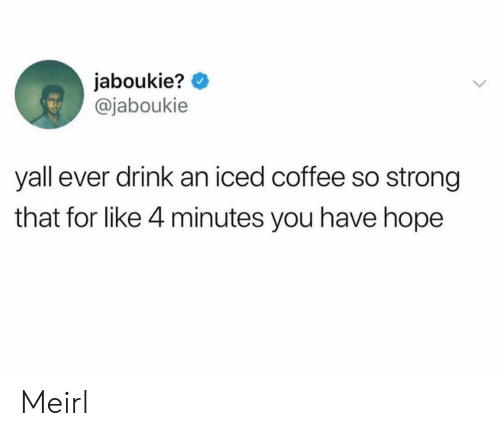 iced: jaboukie?  @jaboukie  yall ever drink an iced coffee so strong  that for like 4 minutes you have hope Meirl