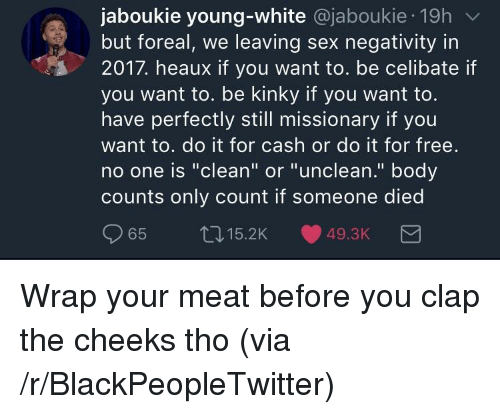 """Blackpeopletwitter, Sex, and Free: jaboukie young-white @jaboukie 19h  but foreal, we leaving sex negativity in  2017. heaux if you want to. be celibate if  you want to. be kinky if you want to.  have perfectly still missionary if you  want to. do it for cash or do it for free.  no one is """"clean"""" or """"unclean."""" body  counts only count if someone died  65 t015.2K 49.3K <p>Wrap your meat before you clap the cheeks tho (via /r/BlackPeopleTwitter)</p>"""