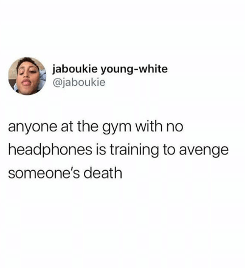 Dank, Gym, and Death: jaboukie young-white  @jaboukie  anyone at the gym with no  headphones is training to avenge  someone's death