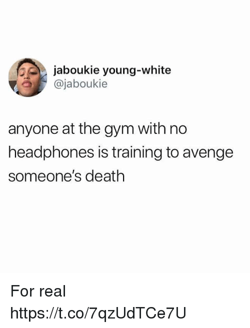 Funny, Gym, and Death: jaboukie young-white  @jaboukie  anyone at the gym with no  headphones is training to avenge  someone's death For real https://t.co/7qzUdTCe7U
