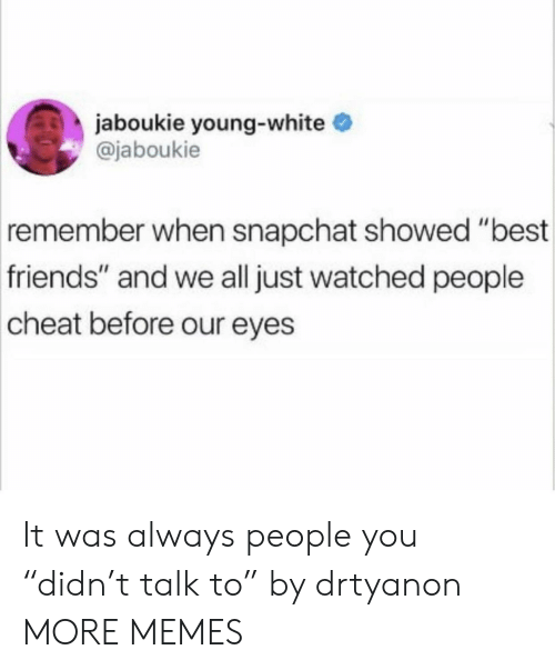 """Dank, Friends, and Memes: jaboukie young-white  @jaboukie  remember  when snapchat showed """"best  friends"""" and we all just watched people  cheat before our eyes It was always people you """"didn't talk to"""" by drtyanon MORE MEMES"""