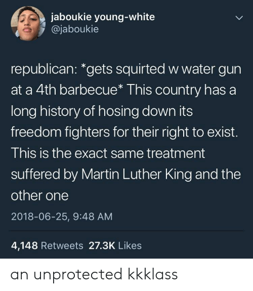 "Martin Luther King: jaboukie young-white  @jaboukie  republican: ""gets squirted w water gun  at a 4th barbecue* This country has a  long history of hosing down its  freedom fighters for their right to exist.  This is the exact same treatment  suffered by Martin Luther King and the  other one  2018-06-25, 9:48 AM  4,148 Retweets 27.3K Likes an unprotected kkklass"