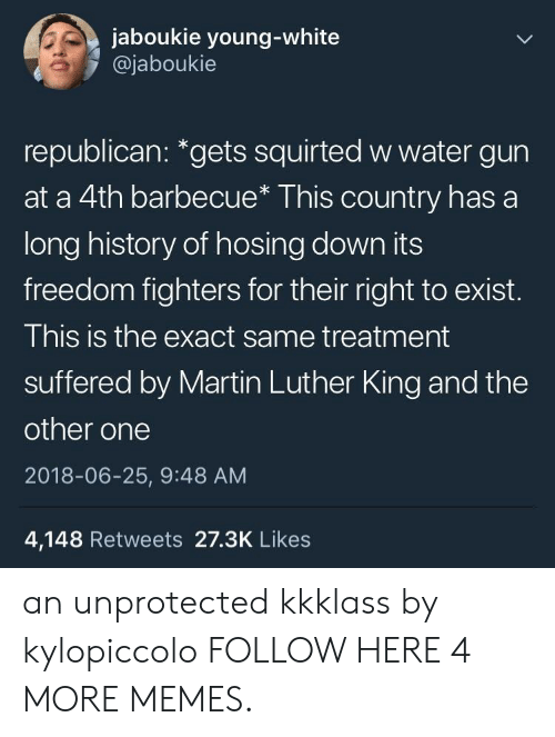 "Martin Luther King: jaboukie young-white  @jaboukie  republican: ""gets squirted w water gun  at a 4th barbecue* This country has a  long history of hosing down its  freedom fighters for their right to exist.  This is the exact same treatment  suffered by Martin Luther King and the  other one  2018-06-25, 9:48 AM  4,148 Retweets 27.3K Likes an unprotected kkklass by kylopiccolo FOLLOW HERE 4 MORE MEMES."
