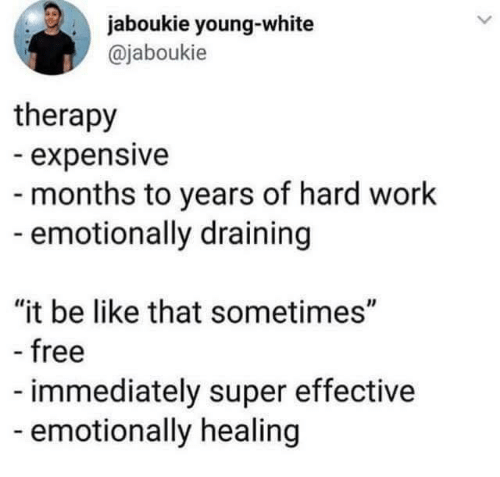 """Be Like, Work, and Free: jaboukie young-white  @jaboukie  therapy  expensive  - months to years of hard work  emotionally draining  """"it be like that sometimes""""  free  immediately super effective  emotionally healing"""