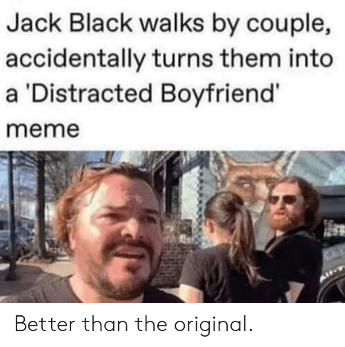 Meme, Black, and Boyfriend: Jack Black walks by couple,  accidentally turns them into  a 'Distracted Boyfriend'  meme Better than the original.