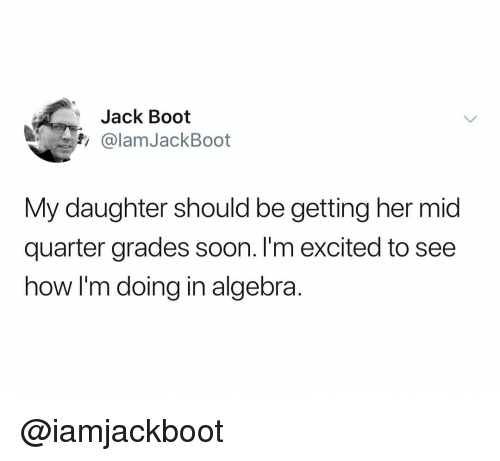 Soon..., Dank Memes, and How: Jack Boot  fi@lamJackBoot  My daughter should be getting her mid  quarter grades soon. I'm excited to see  how I'm doing in algebra. @iamjackboot