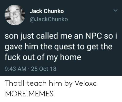 Dank, Memes, and Target: Jack Chunko  @JackChunko  son just called me an NPC soi  gave him the quest to get the  fuck out of my home  9:43 AM 25 Oct 18 Thatll teach him by Veloxc MORE MEMES