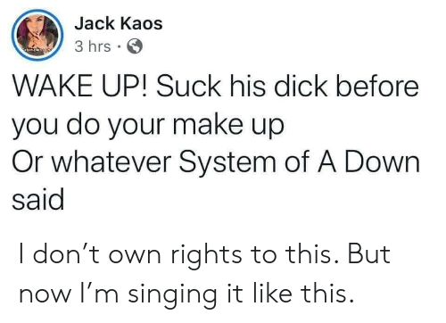 Singing, Yo, and System of a Down: Jack Kaos  3 hrs  atan oleso yo  WAKE UP! Suck his dick before  you do your make up  Or whatever System of A Down  said I don't own rights to this. But now I'm singing it like this.