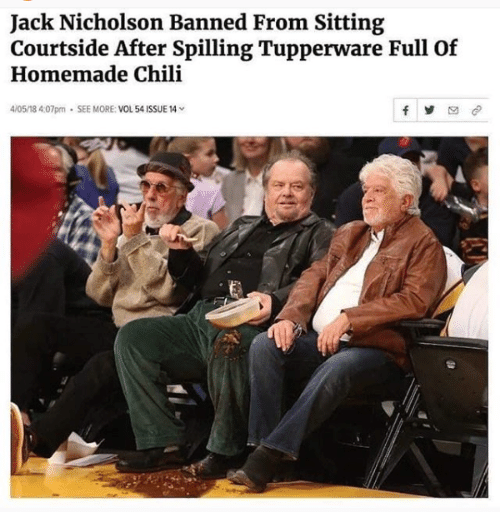 Jack Nicholson: Jack Nicholson Banned From Sitting  Courtside After Spilling Tupperware Full Of  Homemade Chili  4/05/18 4:07pm . SEE MORE: VOL 54 ISSUE 14