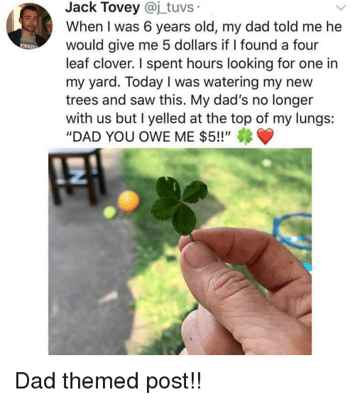 "clover: Jack Tovey @j_tuvs  When I was 6 years old, my dad told me he  would give me 5 dollars if I found a four  leaf clover. I spent hours looking for one in  my yard. Today I was watering my new  trees and saw this. My dad's no longer  with us but I yelled at the top of my lungs:  ""DAD YOU OWE ME $5!!"" Dad themed post!!"