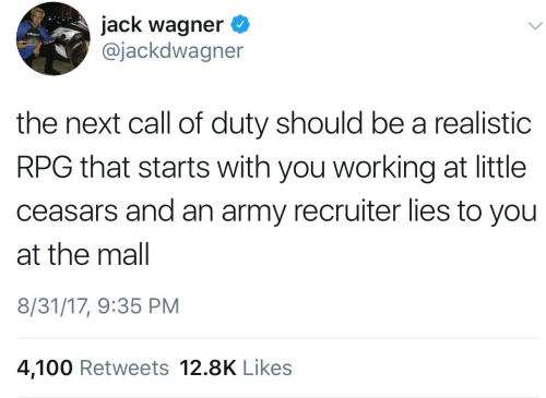 Jack Wagner: jack wagner <  @jackdwagner  the next call of duty should be a realistic  RPG that starts with you working at little  ceasars and an army recruiter lies to you  at the mal  8/31/17, 9:35 PM  4,100 Retweets 12.8K Like:s