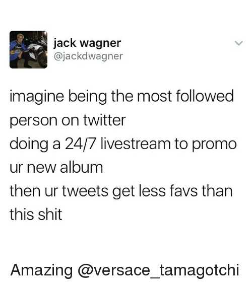 Jack Wagner: jack Wagner  ajackd Wagner  imagine being the most followed  person on twitter  doing a 24/7 livestream to promo  ur new album  then ur tweets get less favs than  this shit Amazing @versace_tamagotchi