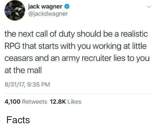 Anaconda, Facts, and Army: jack wagner  @jackdwagner  the next call of duty should be a realistic  RPG that starts with you working at little  ceasars and an army recruiter lies to you  at the mall  8/31/17, 9:35 PM  4,100 Retweets 12.8K Likes Facts