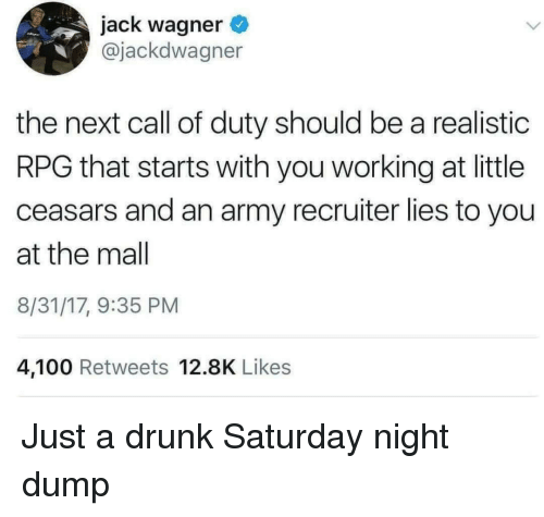Anaconda, Drunk, and Army: jack wagner  @jackdwagner  the next call of duty should be a realistic  RPG that starts with you working at little  ceasars and an army recruiter lies to you  at the mal  8/31/17, 9:35 PM  4,100 Retweets 12.8K Likes Just a drunk Saturday night dump