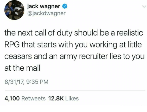 Jack Wagner: jack wagner  @jackdwagner  the next call of duty should be a realistic  RPG that starts with you working at little  ceasars and an army recruiter lies to you  at the mall  8/31/17, 9:35 PM  4,100 Retweets 12.8K Likes