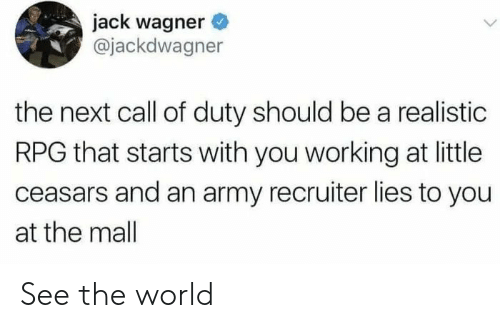 Army, Call of Duty, and World: jack wagner  @jackdwagner  the next call of duty should be a realistic  RPG that starts with you working at little  ceasars and an army recruiter lies to you  at the mall See the world