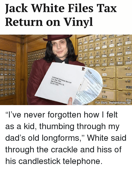 """Dad, Memes, and White: Jack White Files Tax  Return on Vinyl  Internal San Revenue Service  Francisco, CA  Full Story thehardtimes net """"I've never forgotten how I felt as a kid, thumbing through my dad's old longforms,"""" White said through the crackle and hiss of his candlestick telephone."""