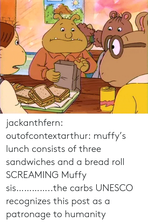 lunch: jackanthfern: outofcontextarthur:  muffy's lunch consists of three sandwiches and a bread roll  SCREAMING Muffy sis…………..the carbs  UNESCO recognizes this post as a patronage to humanity