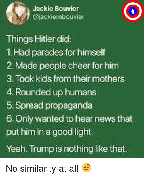 News, Yeah, and Good: Jackie Bouvier  ajackiembouvier  Things Hitler did:  1. Had parades for himself  2. Made people cheer for him  3. Took kids from their mothers  4. Rounded up humans  5. Spread propaganda  6. Only wanted to hear news that  put him in a good light.  Yeah. Trump is nothing like that. No similarity at all  🤨
