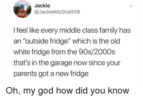 """How Did You Know: Jackie  @JackieMcGrath18  I feel like every middle class family has  an """"outside fridge"""" which is the old  white fridge from the 90s/2000s  that's in the garage now since your  parents got a new fridge Oh, my god how did you know"""