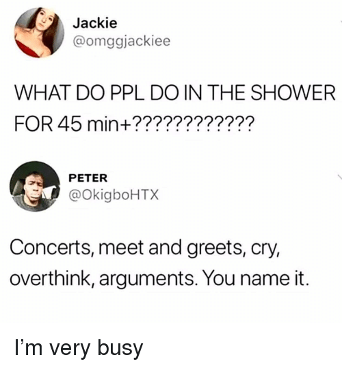 Shower, Girl Memes, and Ppl: Jackie  @omggjackiee  WHAT DO PPL DO IN THE SHOWER  FOR 45 min+????????????  PETER  @OkigboHTX  Concerts, meet and greets, cry,  overthink, arguments. You name it. I'm very busy