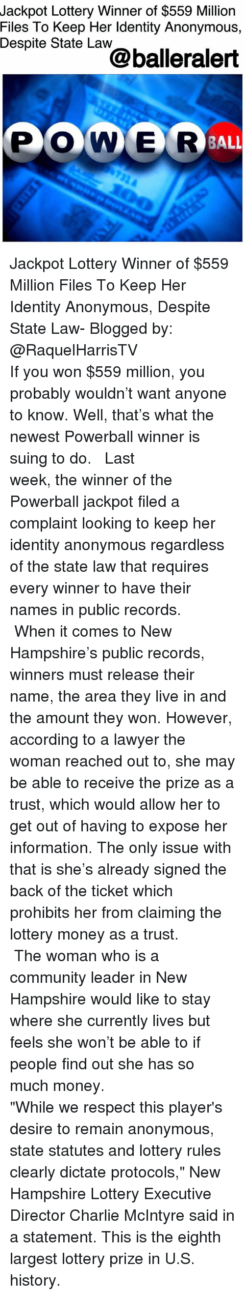 """Charlie, Community, and Lawyer: Jackpot Lottery Winner of $559 Million  Files To Keep Her ldentity Anonymous,  Despite State Law  @balleralert  PONER Jackpot Lottery Winner of $559 Million Files To Keep Her Identity Anonymous, Despite State Law- Blogged by: @RaquelHarrisTV ⠀⠀⠀⠀⠀⠀⠀⠀⠀ ⠀⠀⠀⠀⠀⠀⠀⠀⠀ If you won $559 million, you probably wouldn't want anyone to know. Well, that's what the newest Powerball winner is suing to do. ⠀⠀⠀⠀⠀⠀⠀⠀⠀ ⠀⠀⠀⠀⠀⠀⠀⠀⠀ Last week, the winner of the Powerball jackpot filed a complaint looking to keep her identity anonymous regardless of the state law that requires every winner to have their names in public records. ⠀⠀⠀⠀⠀⠀⠀⠀⠀ ⠀⠀⠀⠀⠀⠀⠀⠀⠀ When it comes to New Hampshire's public records, winners must release their name, the area they live in and the amount they won. However, according to a lawyer the woman reached out to, she may be able to receive the prize as a trust, which would allow her to get out of having to expose her information. The only issue with that is she's already signed the back of the ticket which prohibits her from claiming the lottery money as a trust. ⠀⠀⠀⠀⠀⠀⠀⠀⠀ ⠀⠀⠀⠀⠀⠀⠀⠀⠀ The woman who is a community leader in New Hampshire would like to stay where she currently lives but feels she won't be able to if people find out she has so much money. ⠀⠀⠀⠀⠀⠀⠀⠀⠀ ⠀⠀⠀⠀⠀⠀⠀⠀⠀ """"While we respect this player's desire to remain anonymous, state statutes and lottery rules clearly dictate protocols,"""" New Hampshire Lottery Executive Director Charlie McIntyre said in a statement. This is the eighth largest lottery prize in U.S. history."""